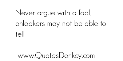 Never Argue With a Fool,Onlookers May Not Be able to tell ~ Fools Quote