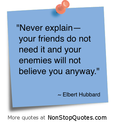 """""""Never Explain Your Friends do not need it and your enemies will not believe you anyway"""" ~ Enemy Quote"""