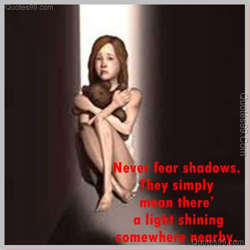 Never fear shadows. They simply mean there's a light shining somewhere nearby ~ Fear Quote