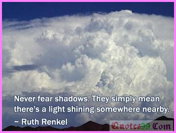 Never fear shadows. They simply mean there's light shining somewhere nearby ~ Fear Quote