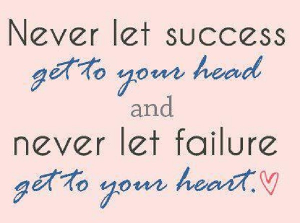 Never let Success Get to Your Head and Never let Failure Get your Heart ~ Failure Quote