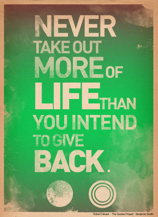 http://quotespictures.com/wp-content/uploads/2013/03/never-take-out-more-of-life-than-you-intend-to-give-back-art-quote.jpg