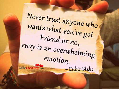 Never trust anyone who wants what you've got ~ Emotion Quote