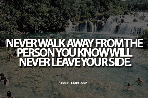 Never Walk Away from The Person You know Will Never Leave Your Side ~ Faith Quote