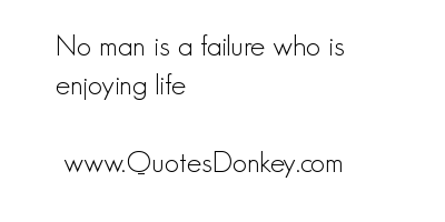 No Man Is a Failure who Is Enjoying Life ~ Failure Quote