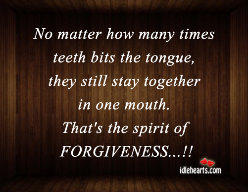 No Matter How Many Times Teeth Bits the Tongue,they Still stay together in one mouth.That's the spirits of Forgiveness!! ~ Forgiveness Quote