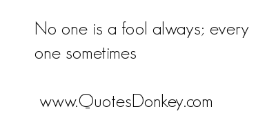 No One Is a Fool Always,Every One Sometimes ~ Fools Quote