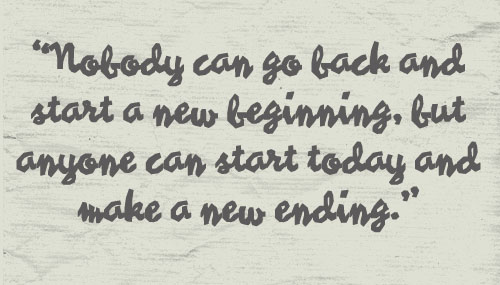 """""""Nobody Can  go back and start a new beginning,but anyone can start today and make a new ending"""" ~ Failure Quote"""
