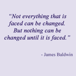 """""""Not Everything that is faced can be changed,but nothing can be changed until it is faced"""" ~ Faith  Quote"""
