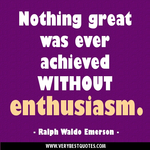 Nothing great is ever achieved without enthusiasm