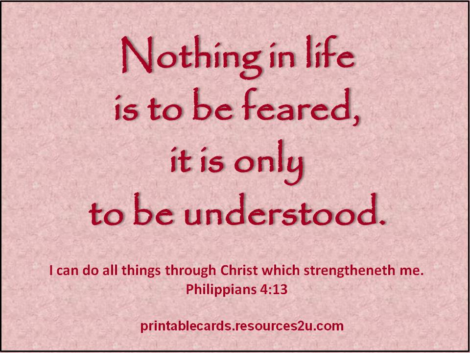 Nothing In Life Is to be Feared,It Is Only to be Understood