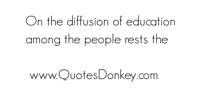 On the Diffusion of Education among the People rests the ~ Education Quote