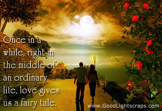 Once in a while,right in the middle of an ordinary life,love gives us a fairy tale ~ Flirt Quote