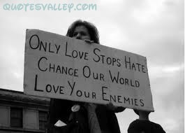 Only Love Stops Hate Change Our World Love Your Enemies ~ Enemy Quote