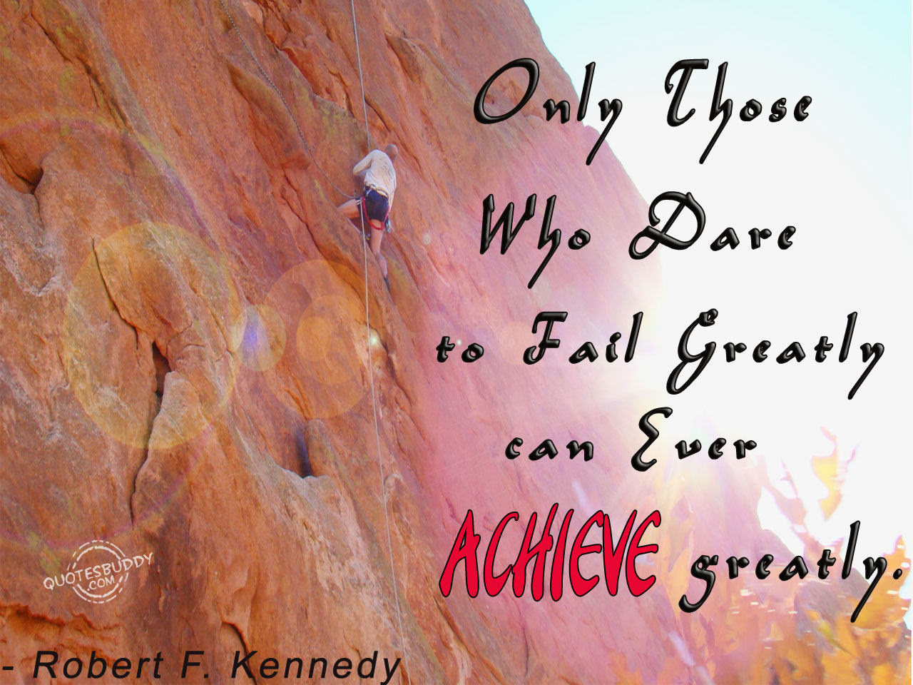 Only Those Who Dare to Fail Greatly Can Ever Achieve Greatly ~ Earth Quote