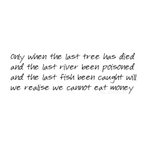 Only when the last tree has died ~ Earth Quote