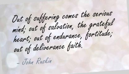 Out of Suffering comes the serious mind ~ Faith Quote