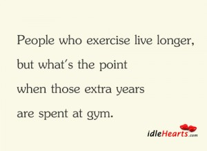 People Who Exercise Live Longer ~ Exercise Quote