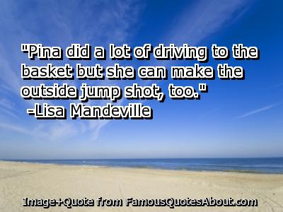 Pina Did a lot of driving to the besket but she can make the outside jump shot,too ~ Driving Quote