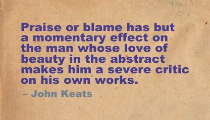 Praise or Blame has but a Momentary effect on the man whose love of beauty in the abstract makes him a Severe critic on his works
