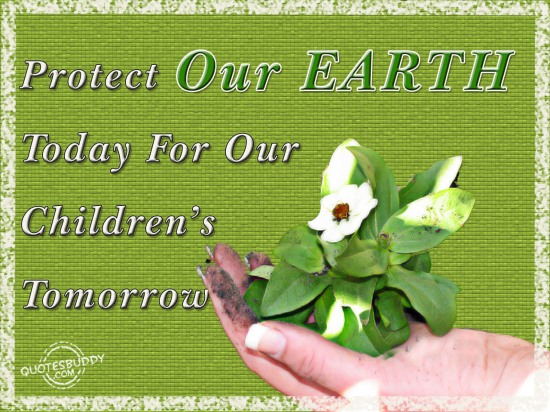 Protect our earth today for our children's tomorrow ~ Earth Quote