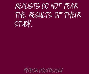 Realists do not fear the results of their study ~ Fear Quote