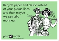 Recycle Paper and Plastic Instead of Your Pickup Lines,and then maybe we can talk monsieur ~ Environment Quote