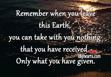 Remember when You leave this Earth ~ Earth Quote