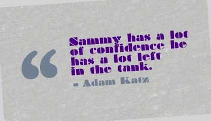Sammy has a lot of confidence he has a lot left in the tank ~ Confidence Quote