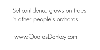 Selfconfidence grows on trees,in other People's Orchards ~ Confidence Quote