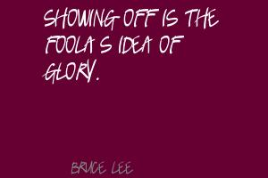 Showing off is the fool's idea of glory ~ Fools Quote