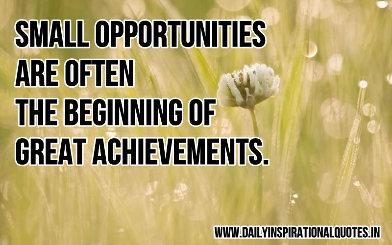 Small Opportunities Are Often The Beginning Of Great Achievements