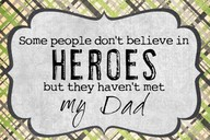 Some People Don't believe In Heroes but they haven't Met My Dad ~ Father Quote