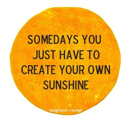 Inspirational Quotes Motivation: Somedays You Just Have To Create Your Own Sunshine