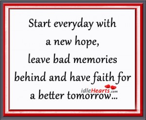 Start Everyday with a new hope,leave bad memories behind and have faith for a better tommorrow ~ Faith Quote