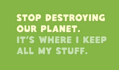 Stop Destroying Our Planet,It's Where I Keep All My Stuff ~ Environment Quote