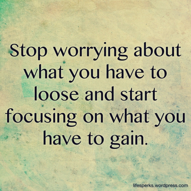 Stop Worrying about what you have to loose and start Focusing on what you have to gain ~ Failure Quote