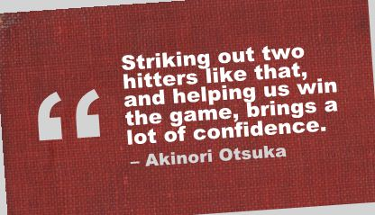 Striking out two hitters like that,and helping us win the game,brings a lot confidence ~  Confidence Quote