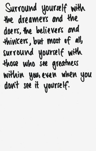 Surround Yourself with the dreamers and the doers,the belivers  and thinkers