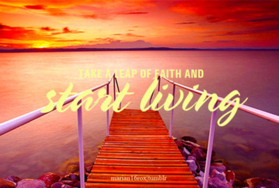 Take a Leap of Faith and Start living ~ Faith Quote
