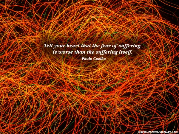 Tell Your Heart that the Fear of Suffering ~ Fear Quote