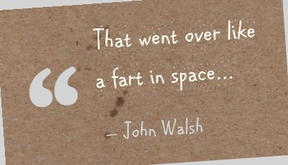 That Went Over Like a Fart In Space ~ Failure Quote