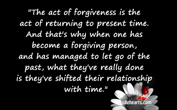 The Act of Forgiveness Is The Act of Returning to Present Time ~ Forgiveness Quote