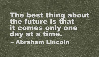 The Best Thing about the Future Is That It Comes Only One Day at a time