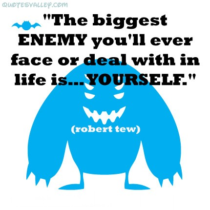 The Biggest Enemy You'll Ever Face or deal with in life is Yourself ~ Enemy Quote