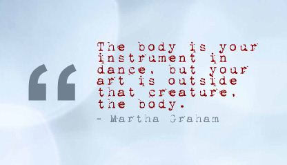 The Body is Your Instrument in dance,but your art is Outside that creature the body ~ Art Quote