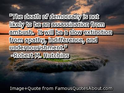 The Death of a Democracy Is Not Likely to be an assassination from Ambush ~ Democracy Quote