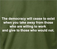 The Democracy Will Cease to exist when You take away from those who are willing to work and give to those who would Not  ~   Democracy Quote