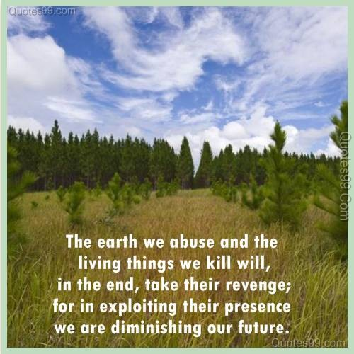 The earth we abuse and the living things we kill will, in the end, take their revenge; for in exploiting their presence we are diminishing our future ~ Environment Quote