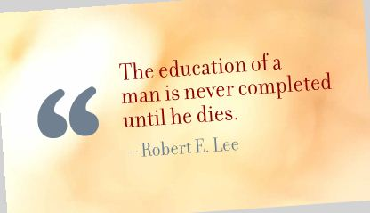 The Education of a Man Is Never Completed until he dies ~ Education Quote